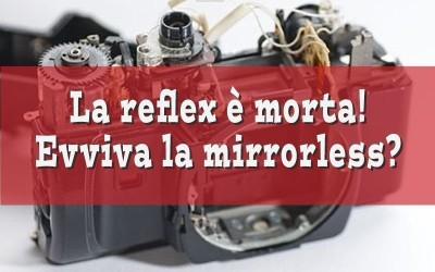Reflex contro mirrorless. La reflex è morta! Evviva la mirrorless?